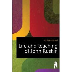 Life and teaching of John Ruskin Mather Marshall Books